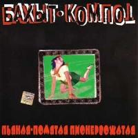 Бахыт-Компот - Пьяная-Помятая Пионервожатая (Album)