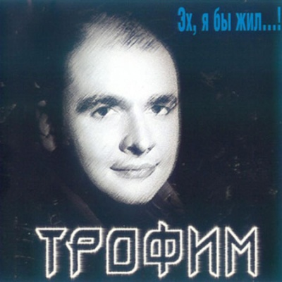 Трофим - Эх, Я Бы Жил...! (Album)