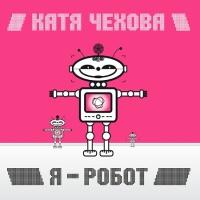 Катя Чехова - Я - Робот (Album)