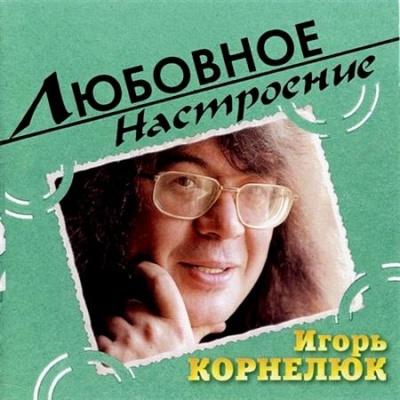 Игорь Корнелюк - Любовное Настроение (Album)