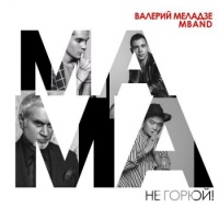 Слушать Валерий Меладзе - Мама, Не Горюй