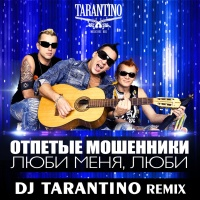 Слушать Отпетые Мошенники - Люби Меня, Люби (DJ Tarantino Remix)